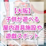 【大阪】子供が遊べる屋内・室内の遊具施設や遊び場(キッズ・ベビー)